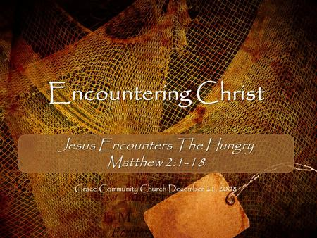 Encountering Christ Jesus Encounters The Hungry Matthew 2:1-18 Grace Community Church December 21, 2008.