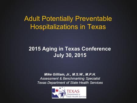Mike Gilliam, Jr., M.S.W., M.P.H. Assessment & Benchmarking Specialist Texas Department of State Health Services Adult Potentially Preventable Hospitalizations.