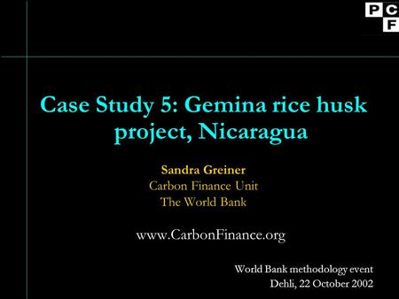 Case Study 5: Gemina rice husk project, Nicaragua Sandra Greiner Carbon Finance Unit The World Bank www.CarbonFinance.org World Bank methodology event.