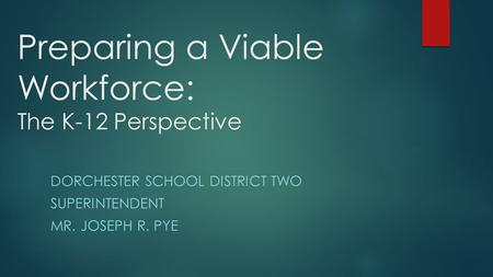 Preparing a Viable Workforce: The K-12 Perspective DORCHESTER SCHOOL DISTRICT TWO SUPERINTENDENT MR. JOSEPH R. PYE.