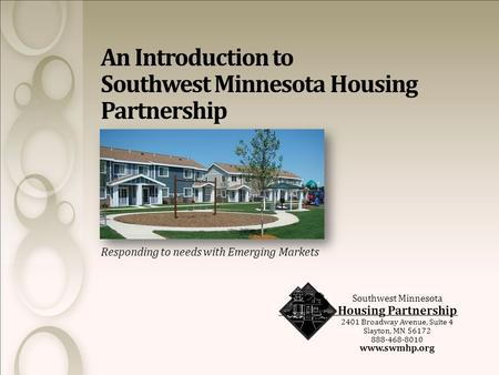 Responding to needs with Emerging Markets Southwest Minnesota Housing Partnership 2401 Broadway Avenue, Suite 4 Slayton, MN 56172 888-468-8010 www.swmhp.org.