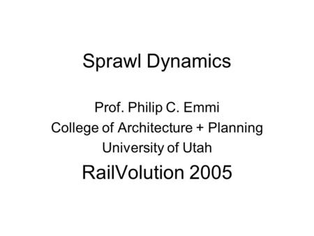 Sprawl Dynamics Prof. Philip C. Emmi College of Architecture + Planning University of Utah RailVolution 2005.