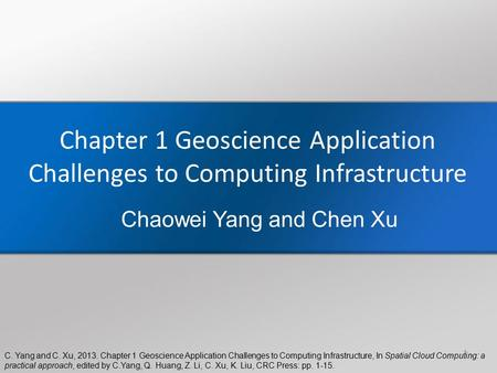 C. Yang and C. Xu, 2013. Chapter 1 Geoscience Application Challenges to Computing Infrastructure, In Spatial Cloud Computing: a practical approach, edited.
