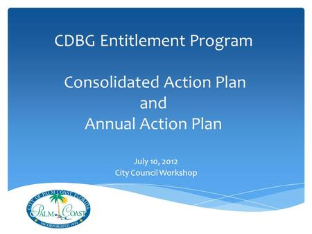 CDBG Entitlement Program Consolidated Action Plan and Annual Action Plan July 10, 2012 City Council Workshop.