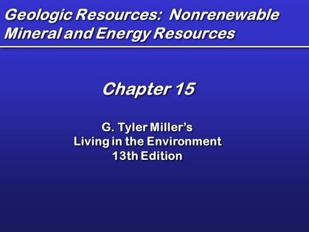 Geologic <strong>Resources</strong>: Nonrenewable <strong>Mineral</strong> <strong>and</strong> <strong>Energy</strong> <strong>Resources</strong> Chapter 15 G. Tyler Miller's Living in the Environment 13th Edition Chapter 15 G. Tyler Miller's.