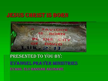 Jesus Christ Is Born Presented to You by: Evangel prayer ministries Evang. ELO HANNAH AKONAWE.
