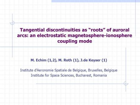"Tangential discontinuities as ""roots"" of auroral arcs: an electrostatic magnetosphere-ionosphere coupling mode M. Echim (1,2), M. Roth (1), J.de Keyser."