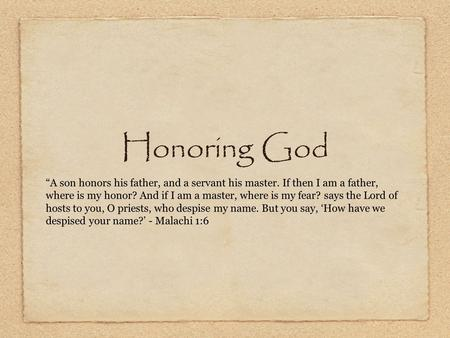 "Honoring God ""A son honors his father, and a servant his master. If then I am a father, where is my honor? And if I am a master, where is my fear? says."