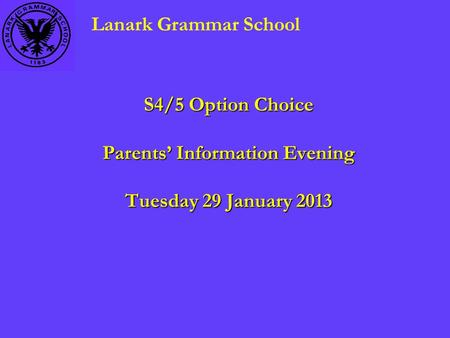 S4/5 Option Choice Parents' Information Evening Tuesday 29 January 2013 Lanark Grammar School.