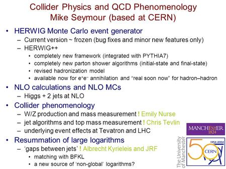 Collider Physics and QCD Phenomenology Mike Seymour (based at CERN) HERWIG Monte Carlo event generator –Current version ~ frozen (bug fixes and minor new.
