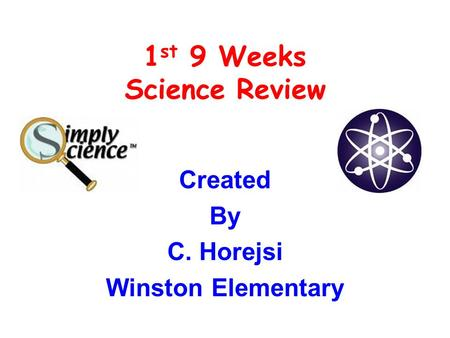 1 st 9 Weeks Science Review Created By C. Horejsi Winston Elementary.