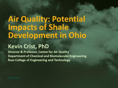 1 Air Quality: Potential Impacts of Shale Development in Ohio Kevin Crist, PhD Director & Professor, Center for Air Quality Department of Chemical and.