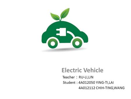 Electric Vehicle Teacher : RU-LI,LIN Student : 4A012050 YING-TI,LAI 4A012112 CHIH-TING,WANG.