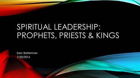 SPIRITUAL LEADERSHIP: PROPHETS, PRIESTS & KINGS Sam Batterman 7/20/2014.
