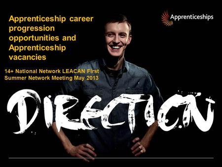 Apprenticeship career progression opportunities and Apprenticeship vacancies 14+ National Network LEACAN First Summer Network Meeting May 2013.