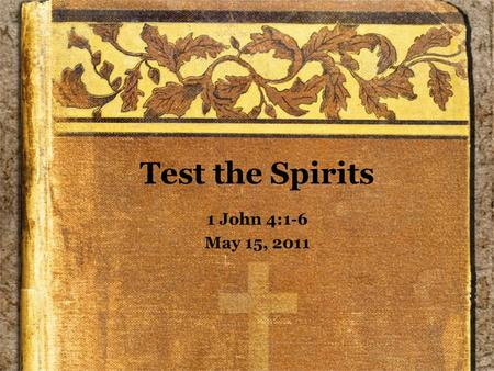 Test the Spirits 1 John 4:1-6 May 15, 2011. As We Read... Remember that we have one side of what was probably a dialog –Even though this does not appear.