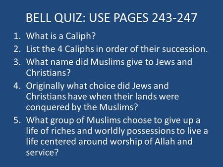 BELL QUIZ: USE PAGES 243-247 1.What is a Caliph? 2.List the 4 Caliphs in order of their succession. 3.What name did Muslims give to Jews and Christians?