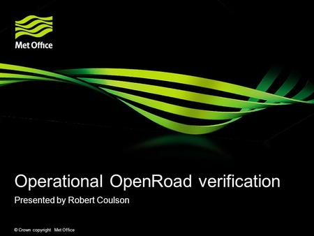 © Crown copyright Met Office Operational OpenRoad verification Presented by Robert Coulson.