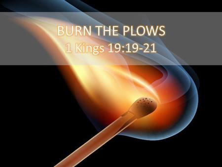 BURN THE PLOWS 1 Kings 19:19-21.
