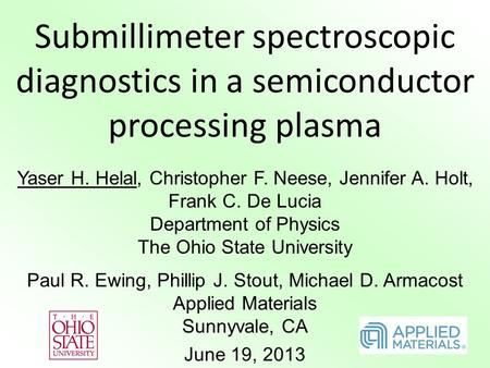 Submillimeter spectroscopic diagnostics in a semiconductor processing plasma Yaser H. Helal, Christopher F. Neese, Jennifer A. Holt, Frank C. De Lucia.