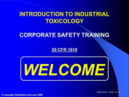 TOXICOLOGY - SLIDE 1 OF 79 © Copyright SafetyInstruction.com 2006 29 CFR 1910 WELCOME INTRODUCTION TO INDUSTRIAL TOXICOLOGY CORPORATE SAFETY TRAINING.