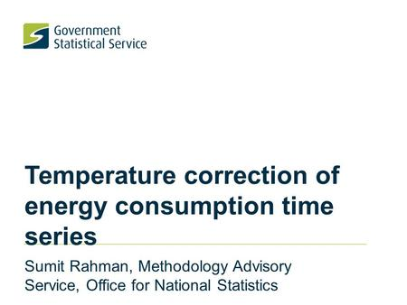Temperature correction of energy consumption time series Sumit Rahman, Methodology Advisory Service, Office for National Statistics.