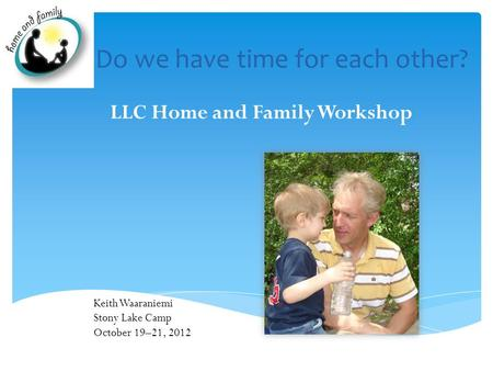 Do we have time for each other? LLC Home and Family Workshop Keith Waaraniemi Stony Lake Camp October 19–21, 2012.