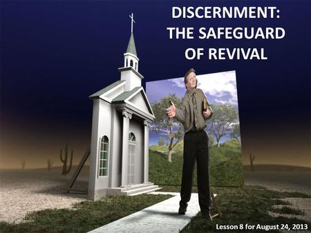 DISCERNMENT: THE SAFEGUARD OF REVIVAL Lesson 8 for August 24, 2013.