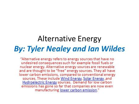 "Alternative Energy By: Tyler Nealey and Ian Wildes ""Alternative energy refers to energy sources that have no undesired consequences such for example fossil."