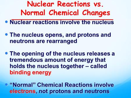 Nuclear Reactions vs. Normal Chemical Changes Nuclear reactions involve the nucleus Nuclear reactions involve the nucleus The nucleus opens, and protons.