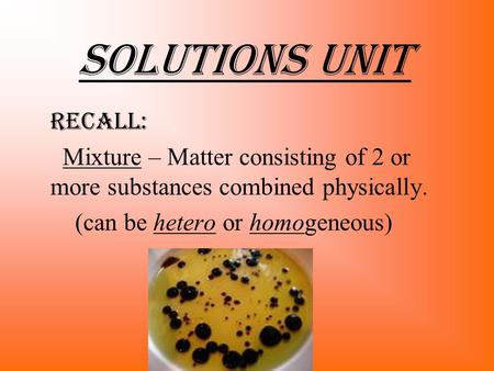 Solutions Unit recALL: Mixture – Matter consisting of 2 or more substances combined physically. (can be hetero or homogeneous)