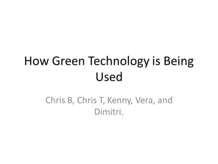 How Green Technology is Being Used Chris B, Chris T, Kenny, Vera, and Dimitri.