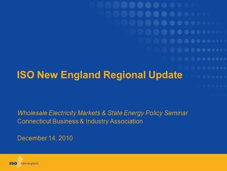 ISO New England Regional Update Wholesale Electricity Markets & State Energy Policy Seminar Connecticut Business & Industry Association December 14, 2010.
