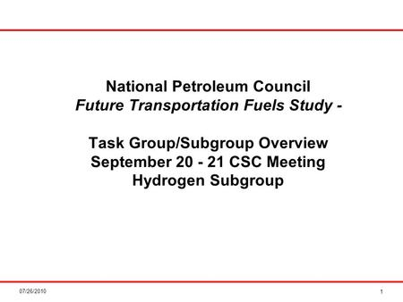 07/26/2010 National Petroleum Council Future Transportation Fuels Study - Task Group/Subgroup Overview September 20 - 21 CSC Meeting Hydrogen Subgroup.