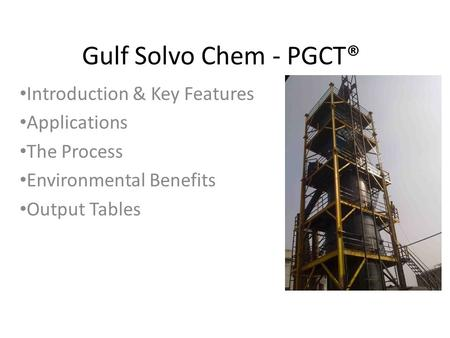 Gulf Solvo Chem - PGCT® Introduction & Key Features Applications The Process Environmental Benefits Output Tables.