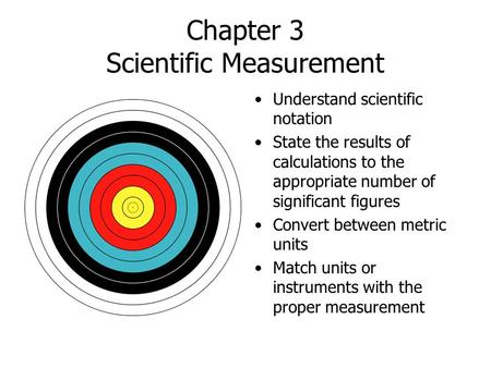 Chapter 3 Scientific Measurement Understand scientific notation State the results of calculations to the appropriate number of significant figures Convert.