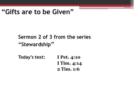 "Sermon 2 of 3 from the series ""Stewardship "" Today's text: I Pet. 4:10 I Tim. 4:14 2 Tim. 1:6 ""Gifts are to be Given"""