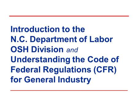 Introduction to the N.C. Department of Labor OSH Division and Understanding the Code of Federal Regulations (CFR) for General Industry.