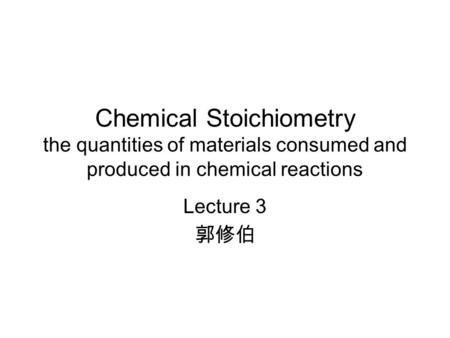 Chemical Stoichiometry the quantities of materials consumed and produced in chemical reactions Lecture 3 郭修伯.