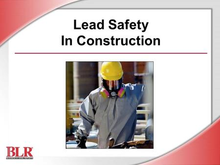 Lead Safety In Construction. © Business & Legal Reports, Inc. 0512 Session Objectives You will be able to understand: Lead hazards, exposure, and control.