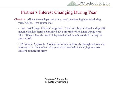 Corporate & Partner Tax Instructor: Dwight Drake Partner's Interest Changing During Year Objective: Allocate to each partner share based on changing interests.