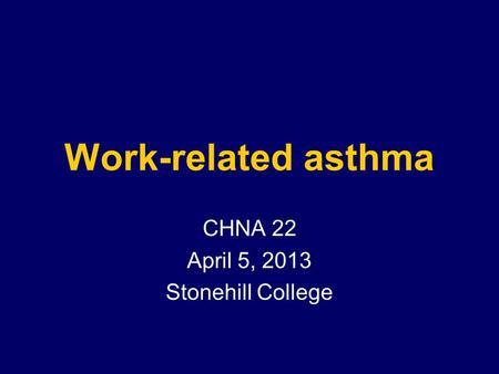 Work-related asthma CHNA 22 April 5, 2013 Stonehill College.