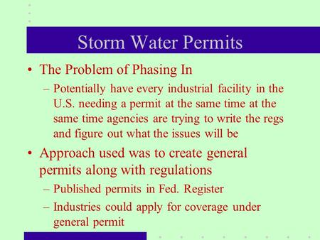 Storm Water Permits The Problem of Phasing In –Potentially have every industrial facility in the U.S. needing a permit at the same time at the same time.