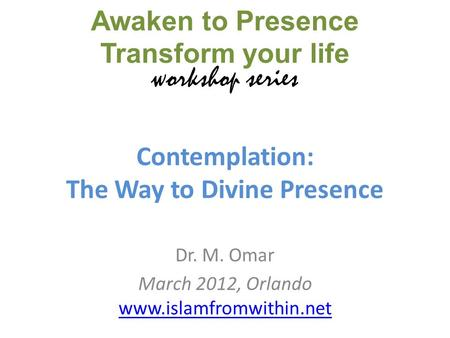 Contemplation: The Way to Divine Presence Dr. M. Omar March 2012, Orlando www.islamfromwithin.net www.islamfromwithin.net Awaken to Presence Transform.