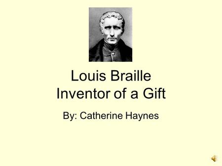 Louis Braille Inventor of a Gift By: Catherine Haynes.