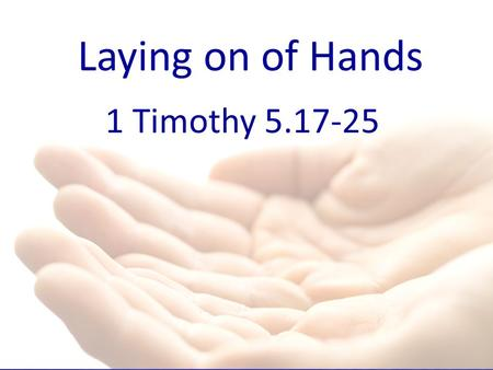 Laying on of Hands 1 Timothy 5.17-25.
