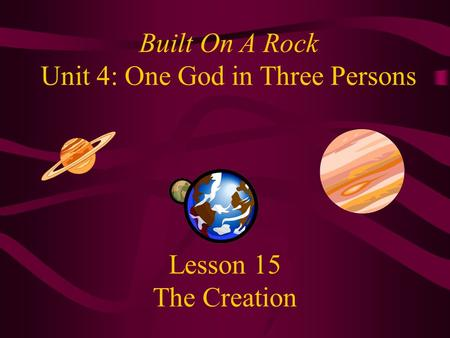 Lesson 15 The Creation Built On A Rock Unit 4: One God in Three Persons.