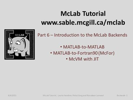 McLab Tutorial www.sable.mcgill.ca/mclab Part 6 – Introduction to the McLab Backends MATLAB-to-MATLAB MATLAB-to-Fortran90 (McFor) McVM with JIT 6/4/2011Backends-