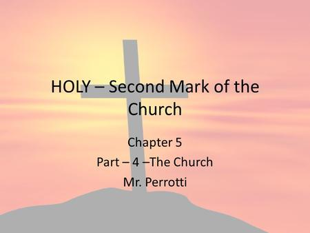 HOLY – Second Mark of the Church Chapter 5 Part – 4 –The Church Mr. Perrotti.