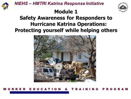 NIEHS – HMTRI Katrina Response Initiative Module 1 Safety Awareness for Responders to Hurricane Katrina Operations: Protecting yourself while helping others.